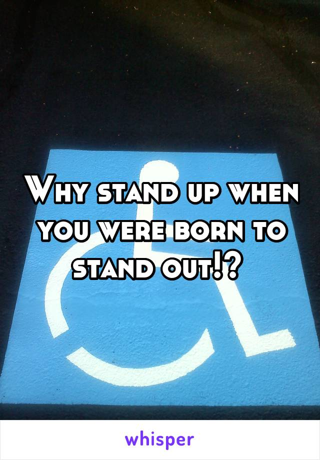 Why stand up when you were born to stand out!?