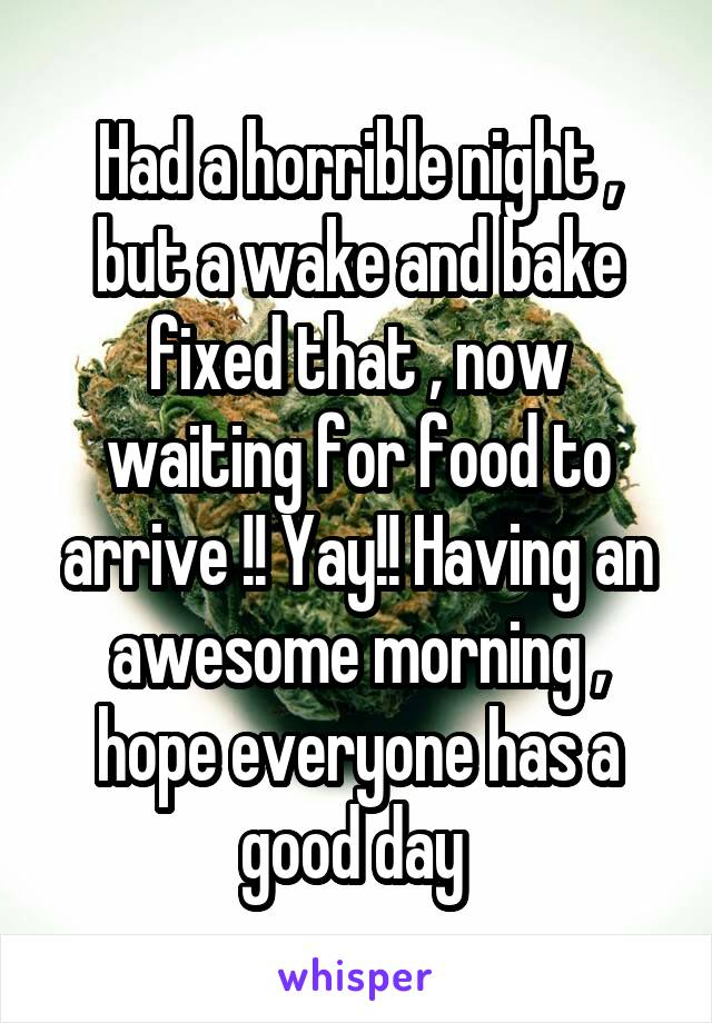 Had a horrible night , but a wake and bake fixed that , now waiting for food to arrive !! Yay!! Having an awesome morning , hope everyone has a good day