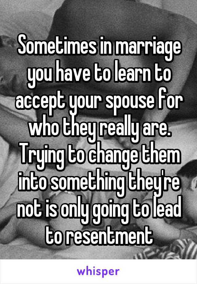 Sometimes in marriage you have to learn to accept your spouse for who they really are. Trying to change them into something they're not is only going to lead to resentment