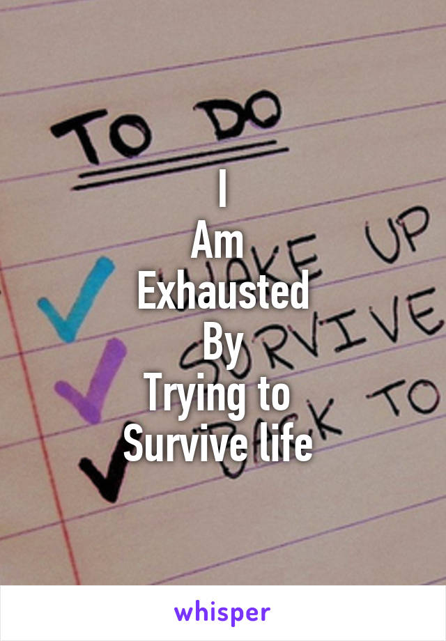 I Am  Exhausted By Trying to  Survive life