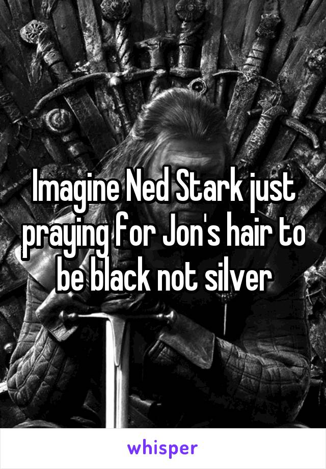 Imagine Ned Stark just praying for Jon's hair to be black not silver