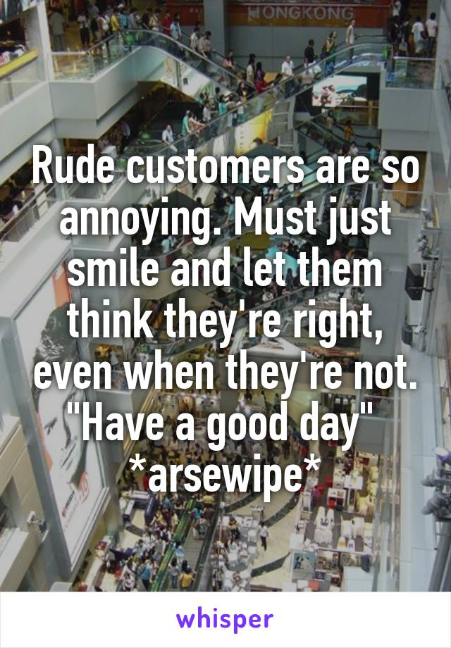 """Rude customers are so annoying. Must just smile and let them think they're right, even when they're not. """"Have a good day""""  *arsewipe*"""