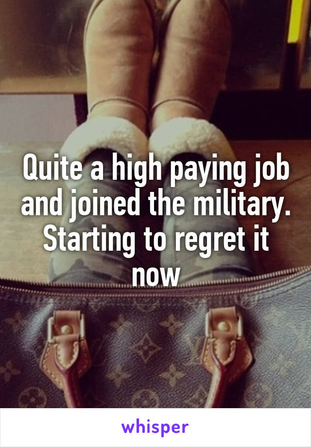 Quite a high paying job and joined the military. Starting to regret it now