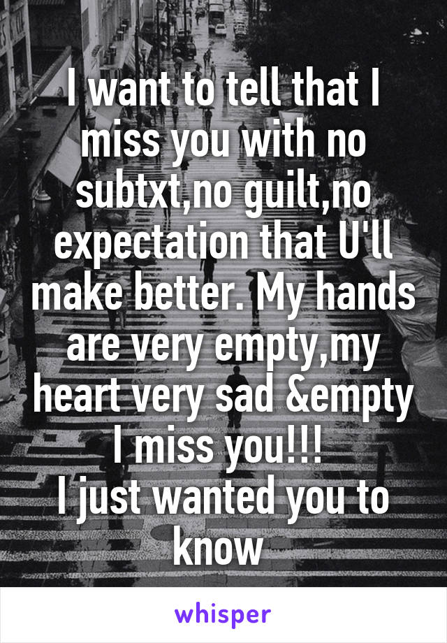 I want to tell that I miss you with no subtxt,no guilt,no expectation that U'll make better. My hands are very empty,my heart very sad &empty I miss you!!!  I just wanted you to know
