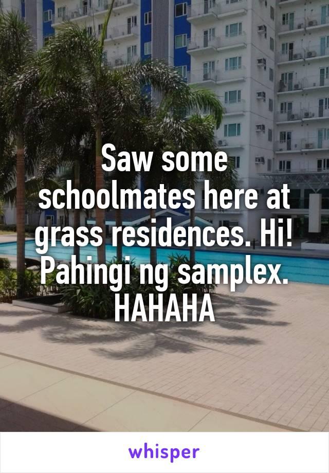 Saw some schoolmates here at grass residences. Hi! Pahingi ng samplex. HAHAHA