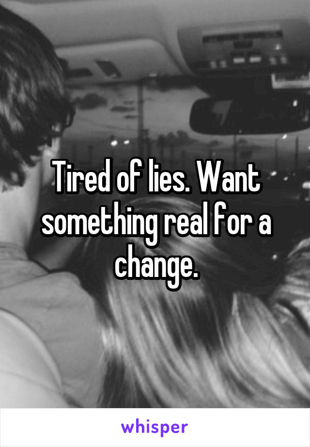 Tired of lies. Want something real for a change.