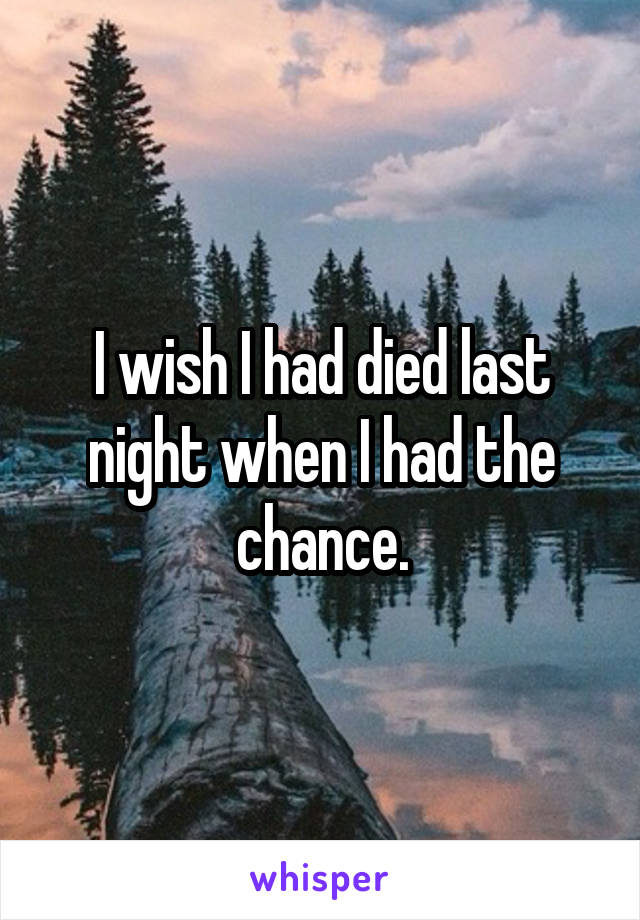 I wish I had died last night when I had the chance.