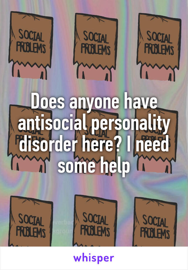 Does anyone have antisocial personality disorder here? I need some help