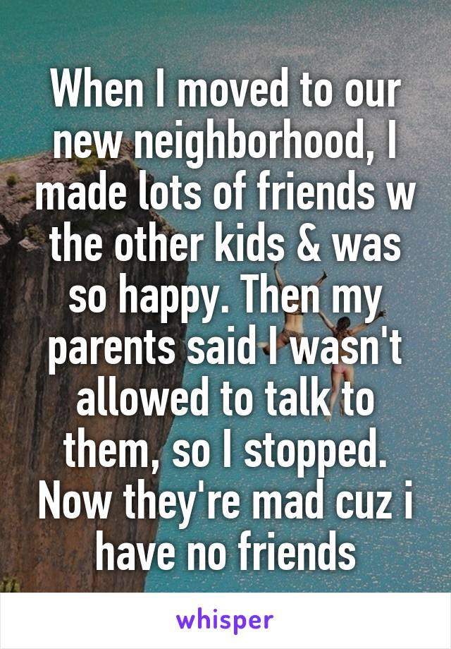 When I moved to our new neighborhood, I made lots of friends w the other kids & was so happy. Then my parents said I wasn't allowed to talk to them, so I stopped. Now they're mad cuz i have no friends