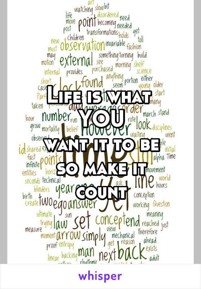 Life is what  YOU  want it to be  so make it count