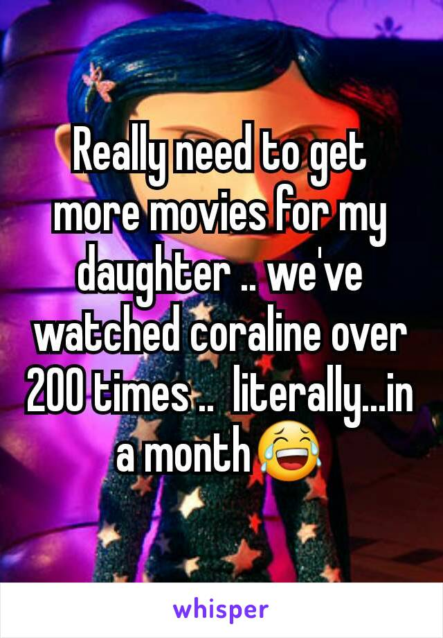 Really need to get more movies for my daughter .. we've watched coraline over 200 times ..  literally...in a month😂