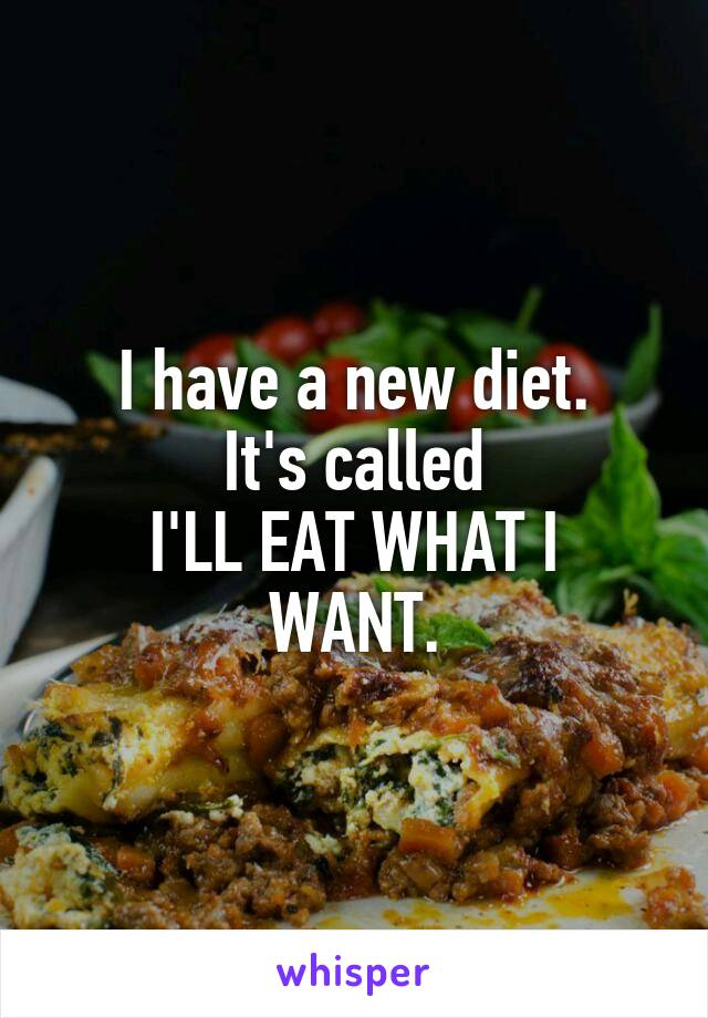 I have a new diet. It's called I'LL EAT WHAT I WANT.