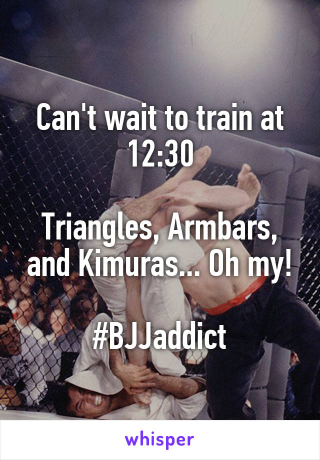Can't wait to train at 12:30  Triangles, Armbars, and Kimuras... Oh my!  #BJJaddict