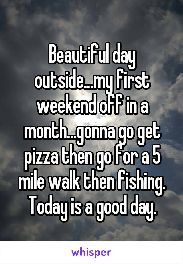Beautiful day outside...my first weekend off in a month...gonna go get pizza then go for a 5 mile walk then fishing. Today is a good day.