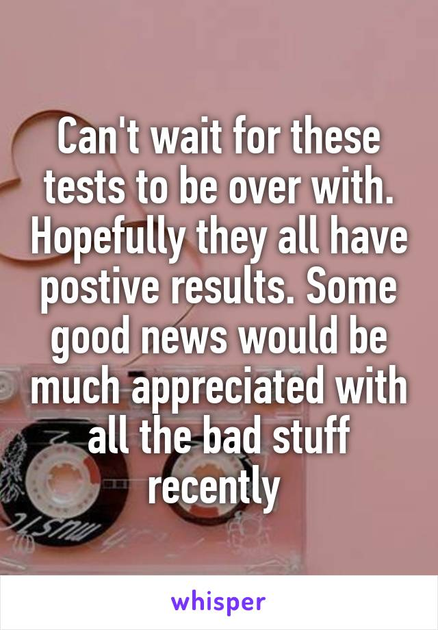 Can't wait for these tests to be over with. Hopefully they all have postive results. Some good news would be much appreciated with all the bad stuff recently