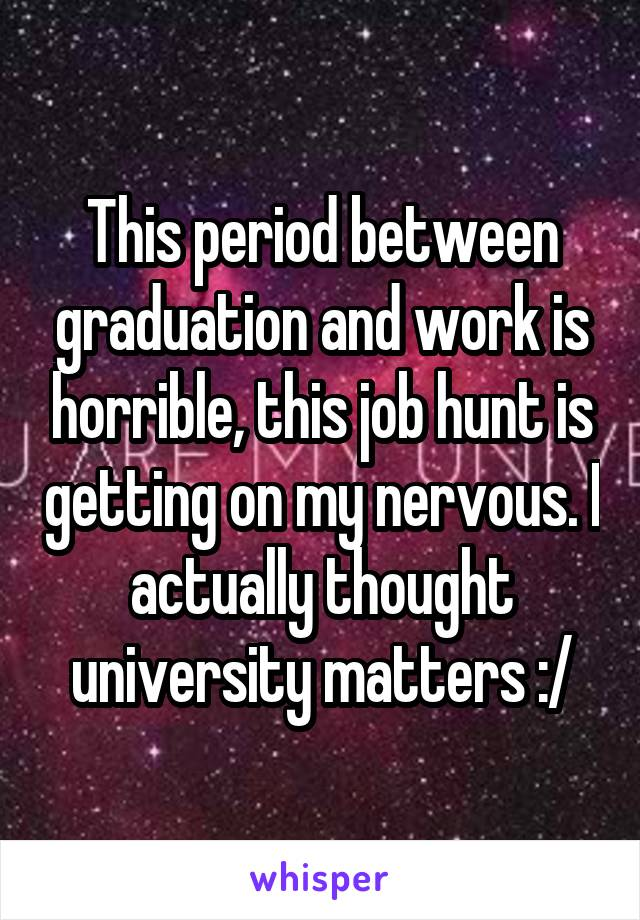 This period between graduation and work is horrible, this job hunt is getting on my nervous. I actually thought university matters :/