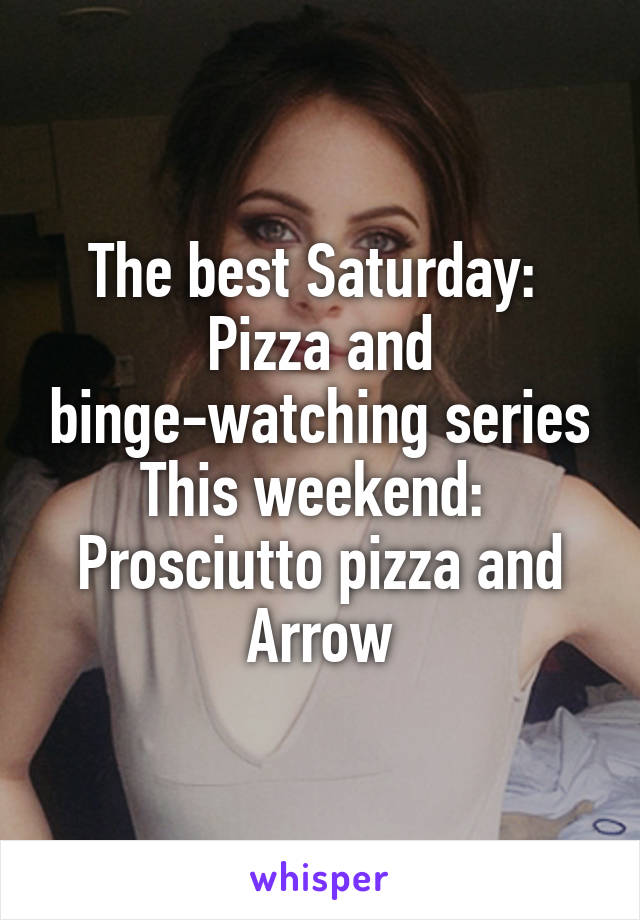 The best Saturday:  Pizza and binge-watching series This weekend:  Prosciutto pizza and Arrow