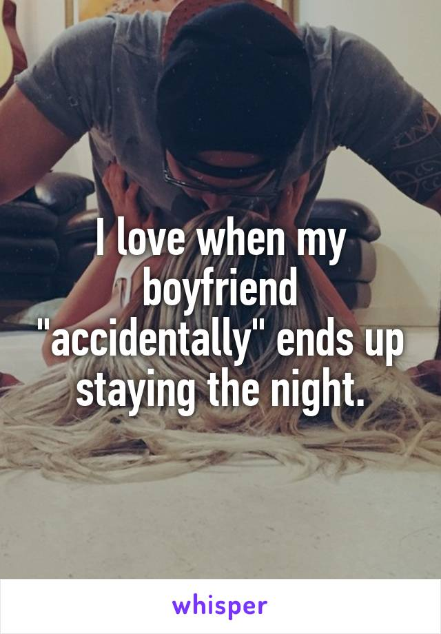 """I love when my boyfriend """"accidentally"""" ends up staying the night."""