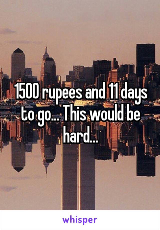 1500 rupees and 11 days to go... This would be hard...