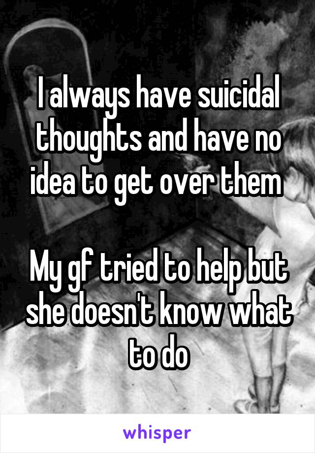 I always have suicidal thoughts and have no idea to get over them   My gf tried to help but she doesn't know what to do