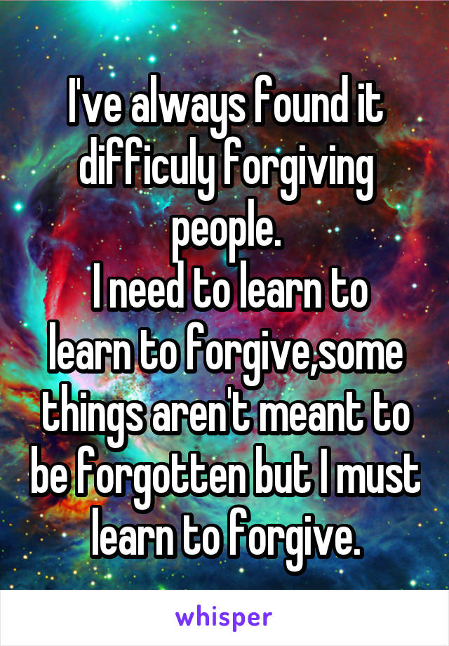 I've always found it difficuly forgiving people.  I need to learn to learn to forgive,some things aren't meant to be forgotten but I must learn to forgive.
