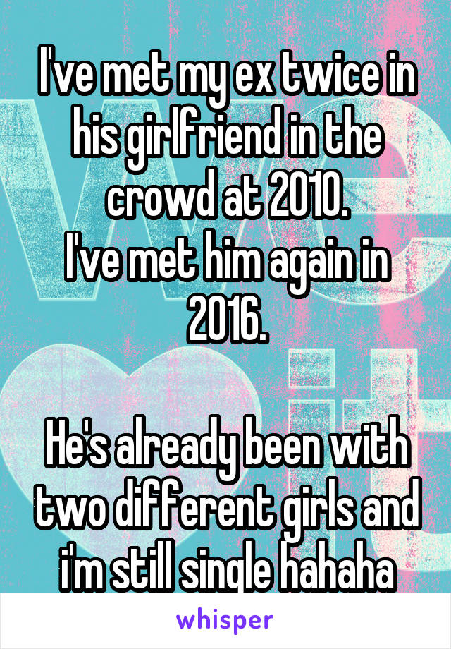 I've met my ex twice in his girlfriend in the crowd at 2010. I've met him again in 2016.  He's already been with two different girls and i'm still single hahaha