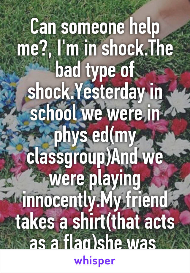 Can someone help me?, I'm in shock.The bad type of shock.Yesterday in school we were in phys ed(my classgroup)And we were playing innocently.My friend takes a shirt(that acts as a flag)she was