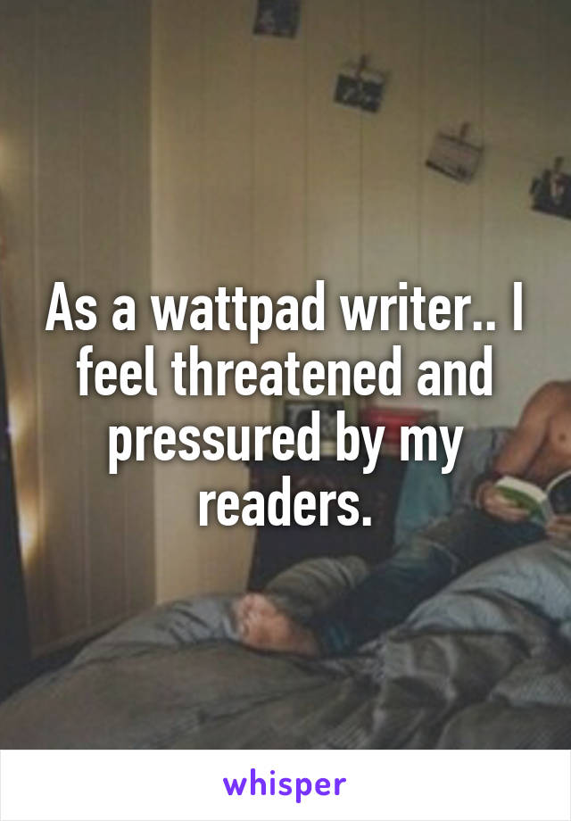 As a wattpad writer.. I feel threatened and pressured by my readers.