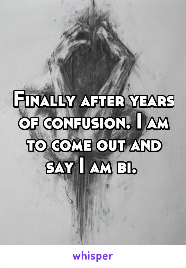 Finally after years of confusion. I am to come out and say I am bi.