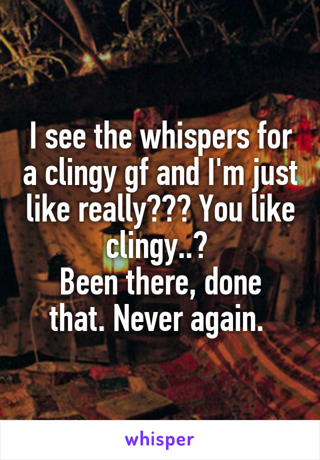 I see the whispers for a clingy gf and I'm just like really??? You like clingy..?  Been there, done that. Never again.