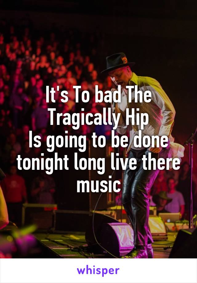 It's To bad The Tragically Hip Is going to be done tonight long live there music