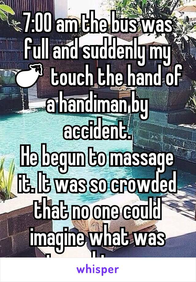 7:00 am the bus was full and suddenly my 🍆 touch the hand of a handiman by accident. He begun to massage it. It was so crowded that no one could imagine what was going on btwn ous.