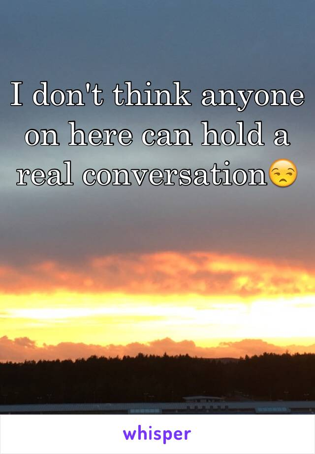 I don't think anyone on here can hold a real conversation😒