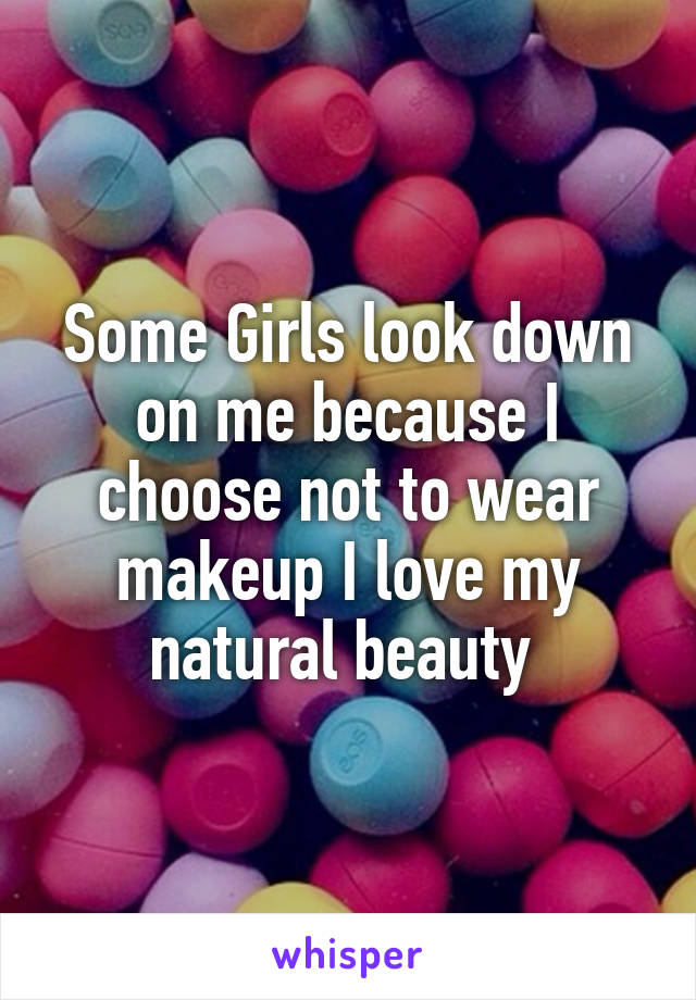 Some Girls look down on me because I choose not to wear makeup I love my natural beauty