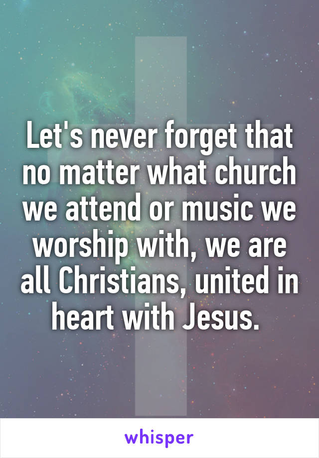 Let's never forget that no matter what church we attend or music we worship with, we are all Christians, united in heart with Jesus.