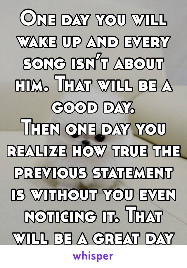 One day you will wake up and every song isn't about him. That will be a good day.  Then one day you realize how true the previous statement is without you even noticing it. That will be a great day