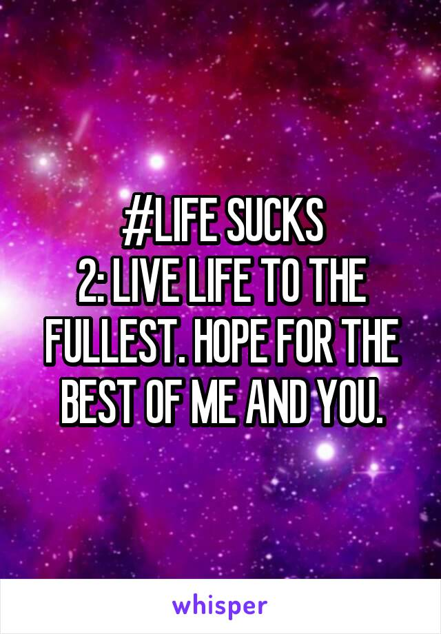 #LIFE SUCKS 2: LIVE LIFE TO THE FULLEST. HOPE FOR THE BEST OF ME AND YOU.