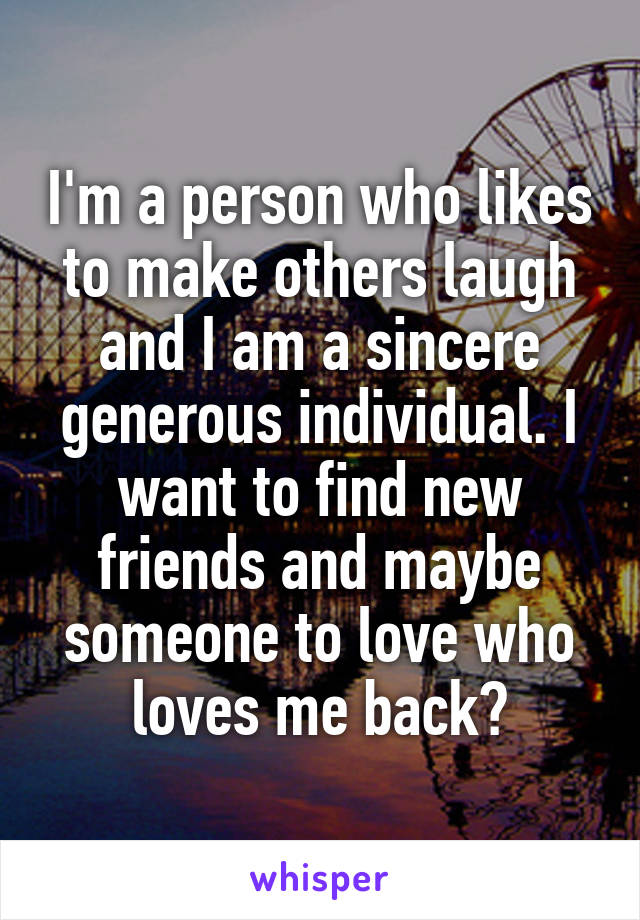 I'm a person who likes to make others laugh and I am a sincere generous individual. I want to find new friends and maybe someone to love who loves me back?