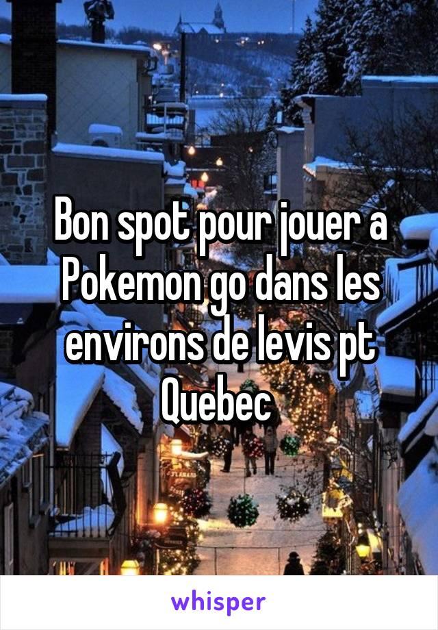 Bon spot pour jouer a Pokemon go dans les environs de levis pt Quebec
