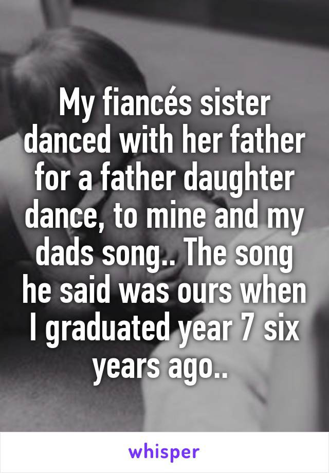 My fiancés sister danced with her father for a father daughter dance, to mine and my dads song.. The song he said was ours when I graduated year 7 six years ago..