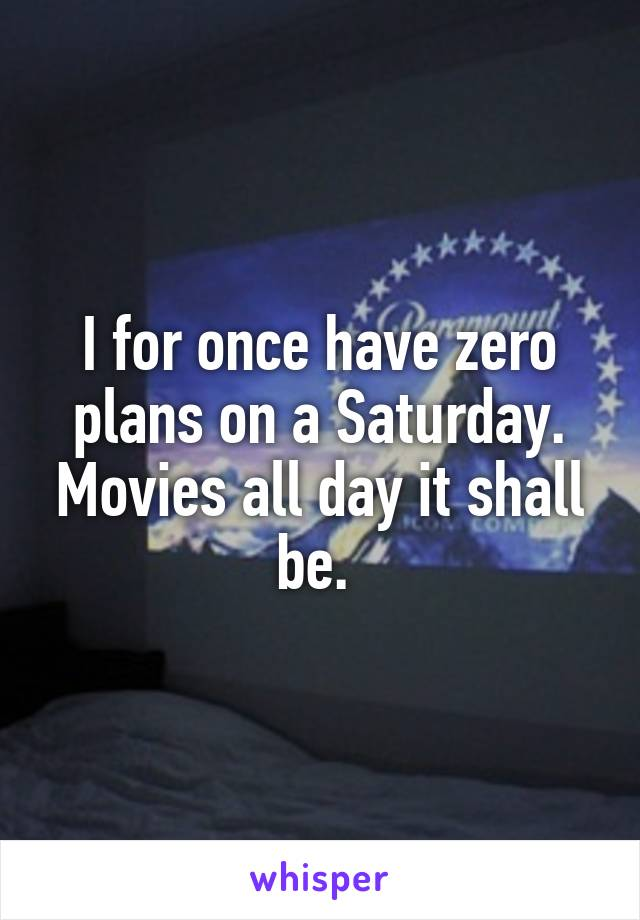 I for once have zero plans on a Saturday. Movies all day it shall be.