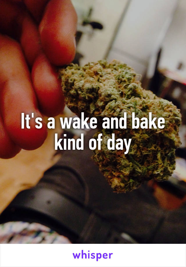 It's a wake and bake kind of day