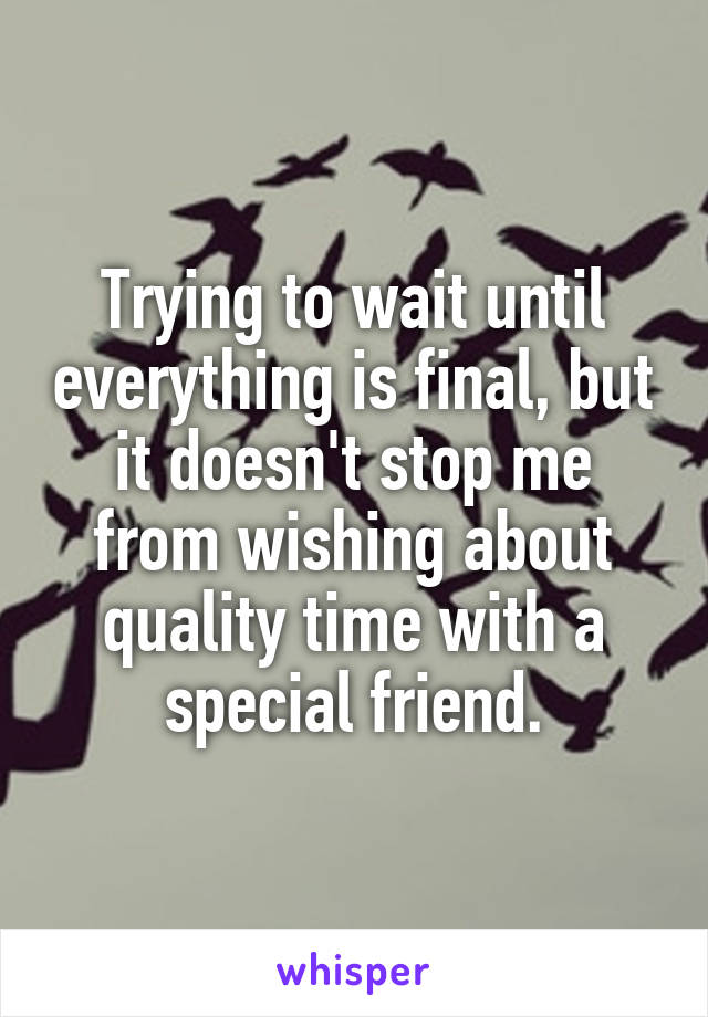 Trying to wait until everything is final, but it doesn't stop me from wishing about quality time with a special friend.