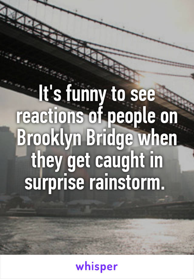 It's funny to see reactions of people on Brooklyn Bridge when they get caught in surprise rainstorm.
