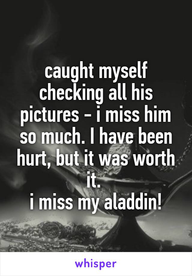 caught myself checking all his pictures - i miss him so much. I have been hurt, but it was worth it.  i miss my aladdin!