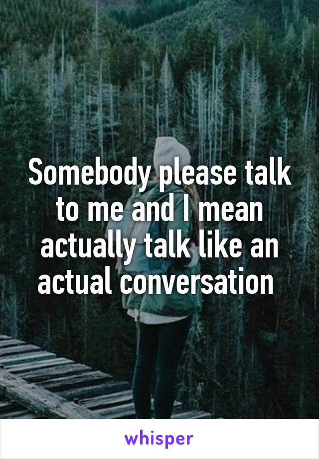 Somebody please talk to me and I mean actually talk like an actual conversation