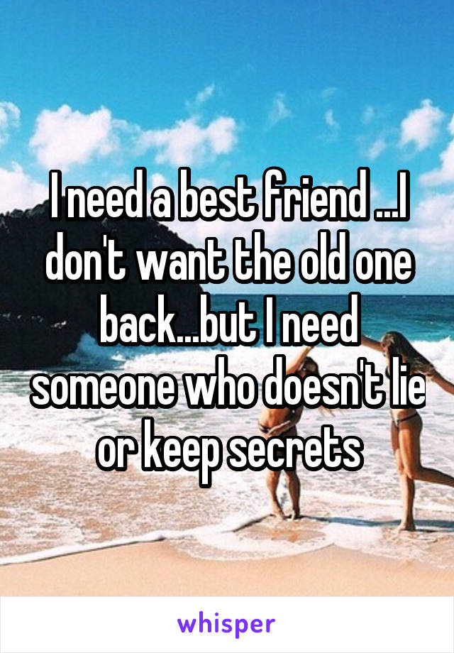 I need a best friend ...I don't want the old one back...but I need someone who doesn't lie or keep secrets