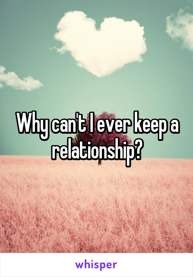 Why can't I ever keep a relationship?