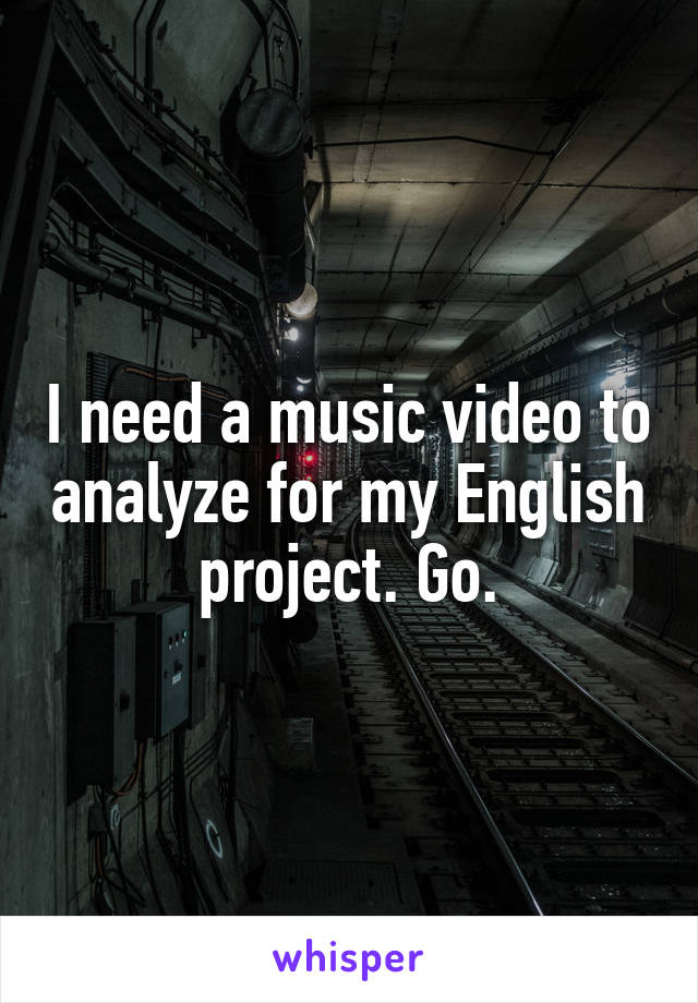 I need a music video to analyze for my English project. Go.