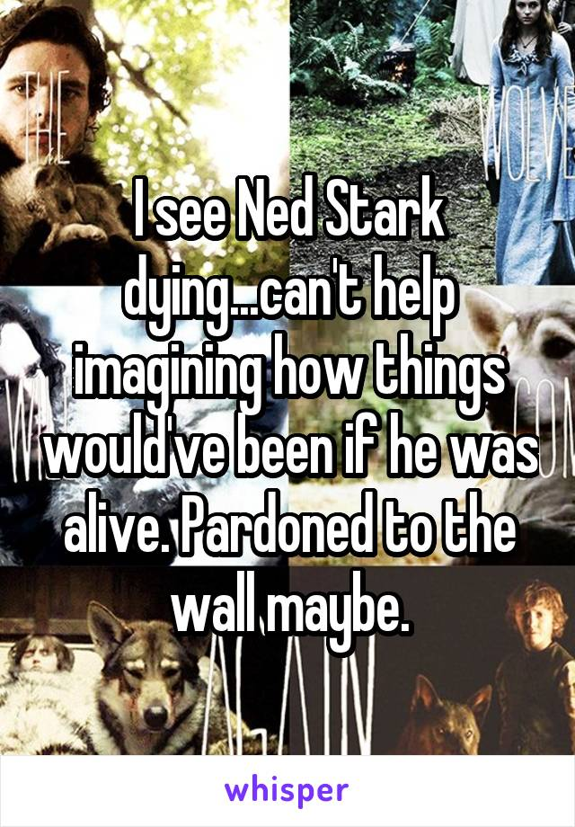 I see Ned Stark dying...can't help imagining how things would've been if he was alive. Pardoned to the wall maybe.